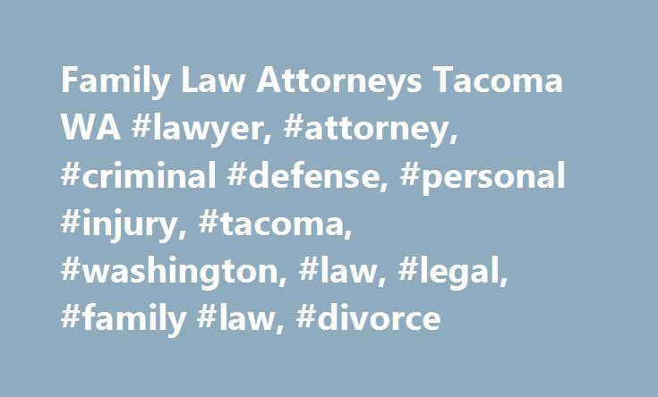 Family Law Attorneys Tacoma WA #lawyer, #attorney, #criminal #defense, #personal #injury, #tacoma, #washington, #law, #legal, #family #law, #divorce http://tampa.remmont.com/family-law-attorneys-tacoma-wa-lawyer-attorney-criminal-defense-personal-injury-tacoma-washington-law-legal-family-law-divorce/  # Experienced Tacoma Family Law Attorneys Every family is built on a different foundation. When your family's foundation is threatened by changes as significant as a divorce or another family…