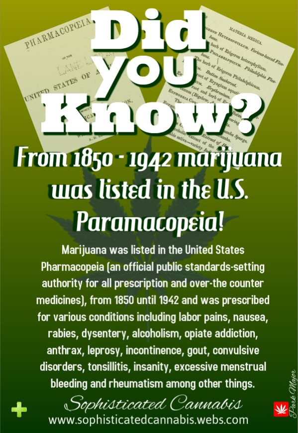 From 1850 until 1942 Marijuana was listed in the United States Pharmacopeia [an official public standards-setting authority for all prescription and over-the counter medicines], which listed marijuana as treatment for numerous afflictions, including: neuralgia, tetanus, typhus, cholera, rabies, dysentery, alcoholism, opiate addiction, anthrax, leprosy, incontinence, gout, convulsive disorders, tonsillitis, insanity, excessive menstrual bleeding, uterine bleeding, labor pains, nausea, and…