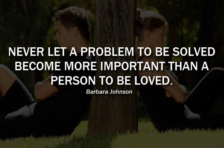 """Never let a problem to be solved become more important than a person to be loved."" – Barbara Johnson"