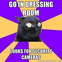 Anxiety Cat Meme....I totally always think that the mirrors are two way windows and that people are behind looking at me trying stuff on.