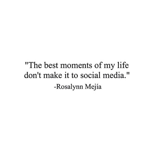 """The best moments of my life don't make it to social media"" -Rosalynn Mejia"