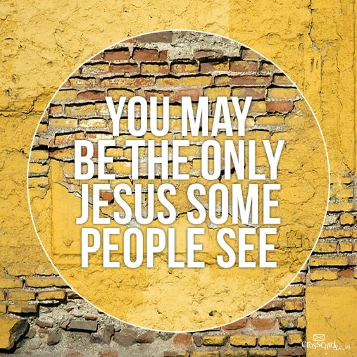 You may be the only Jesus some people see.