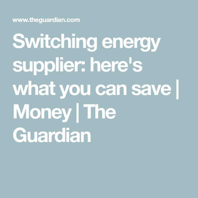 Switching energy supplier: here's what you can save   Money   The Guardian
