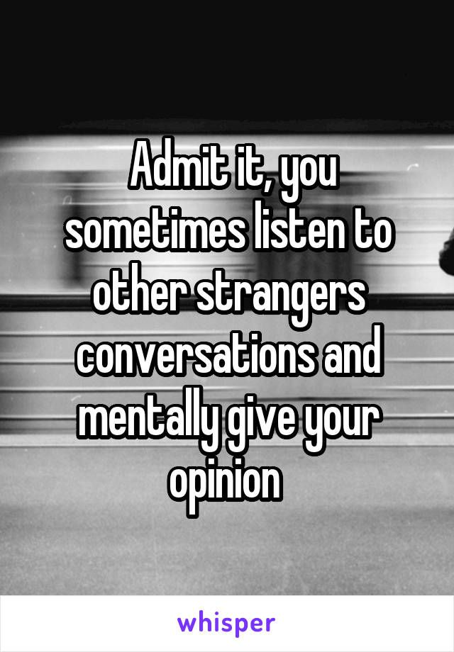 Admit it, you sometimes listen to other strangers conversations and mentally give your opinion