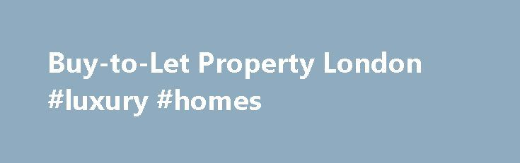 Buy-to-Let Property London #luxury #homes http://property.remmont.com/buy-to-let-property-london-luxury-homes/  Buy-to-Let Property London What is a Buy-to-Let Property? A Buy-to-Let property is an income-producing residential investment, with potential for making a capital gain when the property is sold. An investor buys a property either off-plan or immediately available and makes money on their investment by renting out the property in the short term, with the