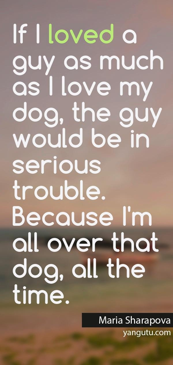 If I loved a guy as much as I love my dog, the guy would be in serious trouble. Because I'm all over that dog, all the time, ~ Maria Sharapova <3 Love Sayings #quotes, #love, #sayings, https://apps.facebook.com/yangutu