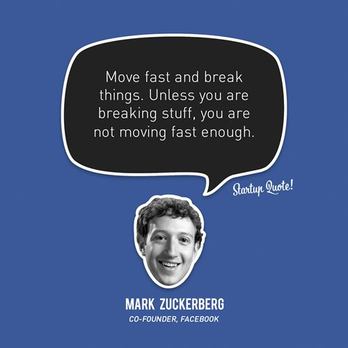 Move fast and break things. Unless you are breaking stuff, you are not moving fast enough.