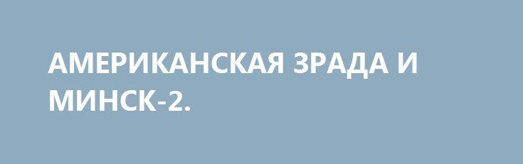 АМЕРИКАНСКАЯ ЗРАДА И МИНСК-2. http://rusdozor.ru/2016/09/25/amerikanskaya-zrada-i-minsk-2/  Порошенко от принятия особого статуса Донбасса везде теряет и ничего не приобретает. Но США давят, Байден сказал – придется соответствовать… Скоро США начнут относиться к киевскому режиму как-то так… «Зрада» пришла, откуда ее меньше всего ждали – от Америки. «Власти ...