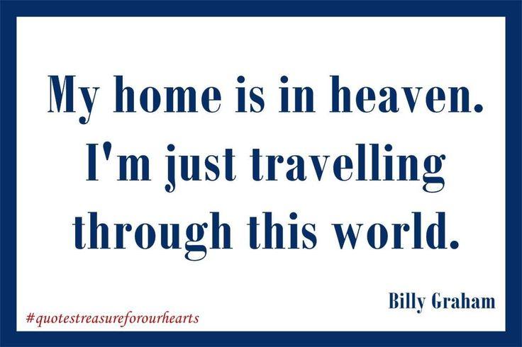 My home is in heaven. I'm just travelling through this world.  Billy Graham. #treasureforourhearts #quotestreasureforourhearts #Christian #quote #Christianquotes #billygraham #myhomeisinheaven #Iamjusttravellingthroughthisworld #heavenismyhome Lin