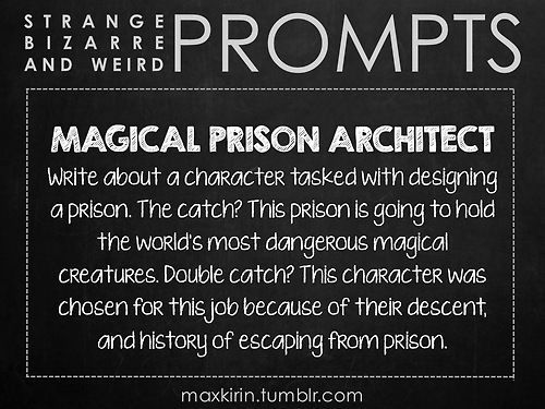 ✐ DAILY WEIRD PROMPT ✐ MAGICAL PRISON ARCHITECT Write about a character tasked with designing a prison. The catch? This prison is going to hold the world's most dangerous magical creatures. Double catch? This character was chosen for this job because of their descent, and history of escaping from prison. Want to publish a story inspired by this prompt? Click here to read the guidelines~ ♥︎ And, if you're looking for more writerly content, make sure to follow me: maxkirin.tumblr.com!:
