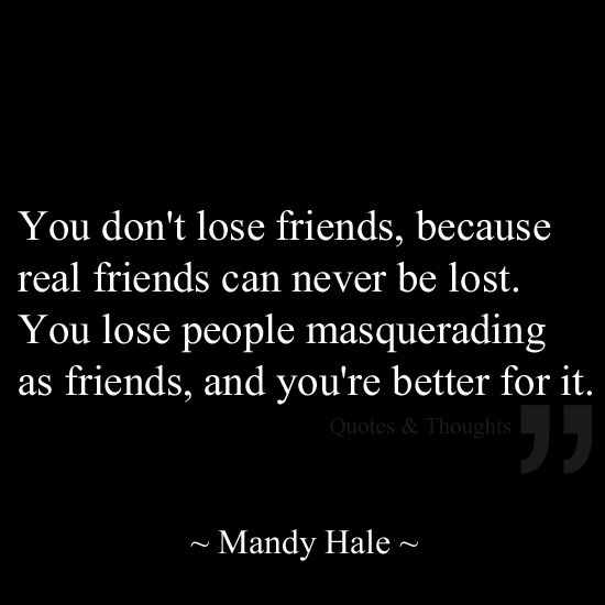 You don't lose friends, because real friends can never be lost. You lose people masquerading as friends, and you're better for it. Quote.                                                                                                                                                                                 More