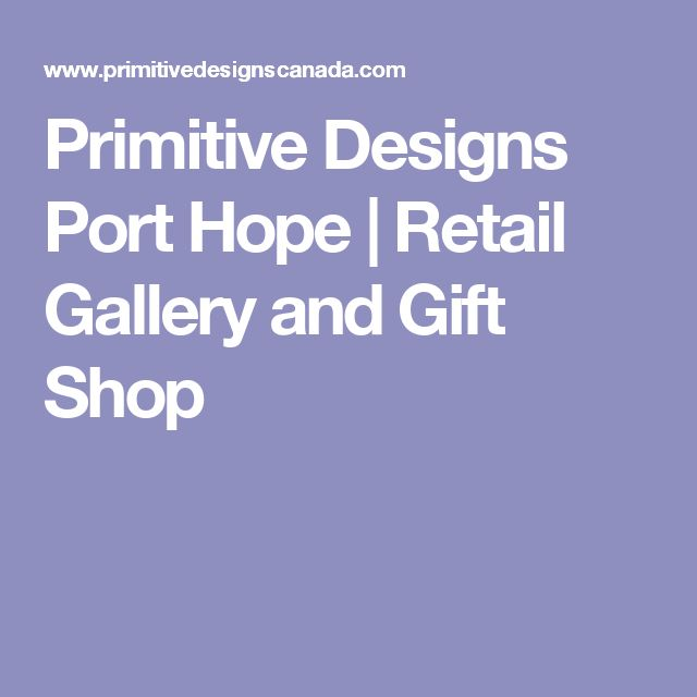 Primitive Designs Port Hope | Retail Gallery and Gift Shop