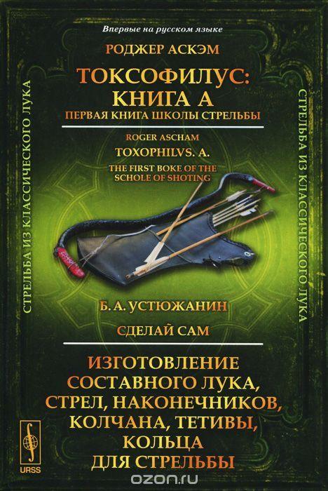 """Книга """"Токсофилус. Книга A. Первая книга школы стрельбы. Сделай сам. Изготовление составного лука, стрел, наконечников,…"""