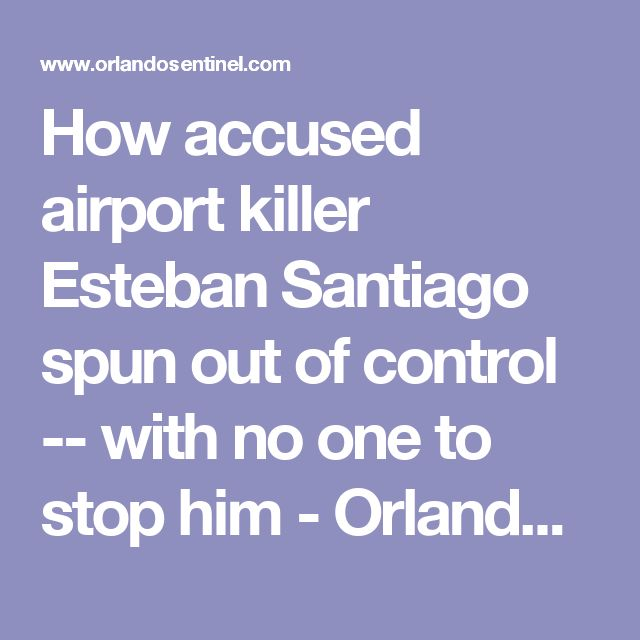 How accused airport killer Esteban Santiago spun out of control -- with no one to stop him - Orlando Sentinel