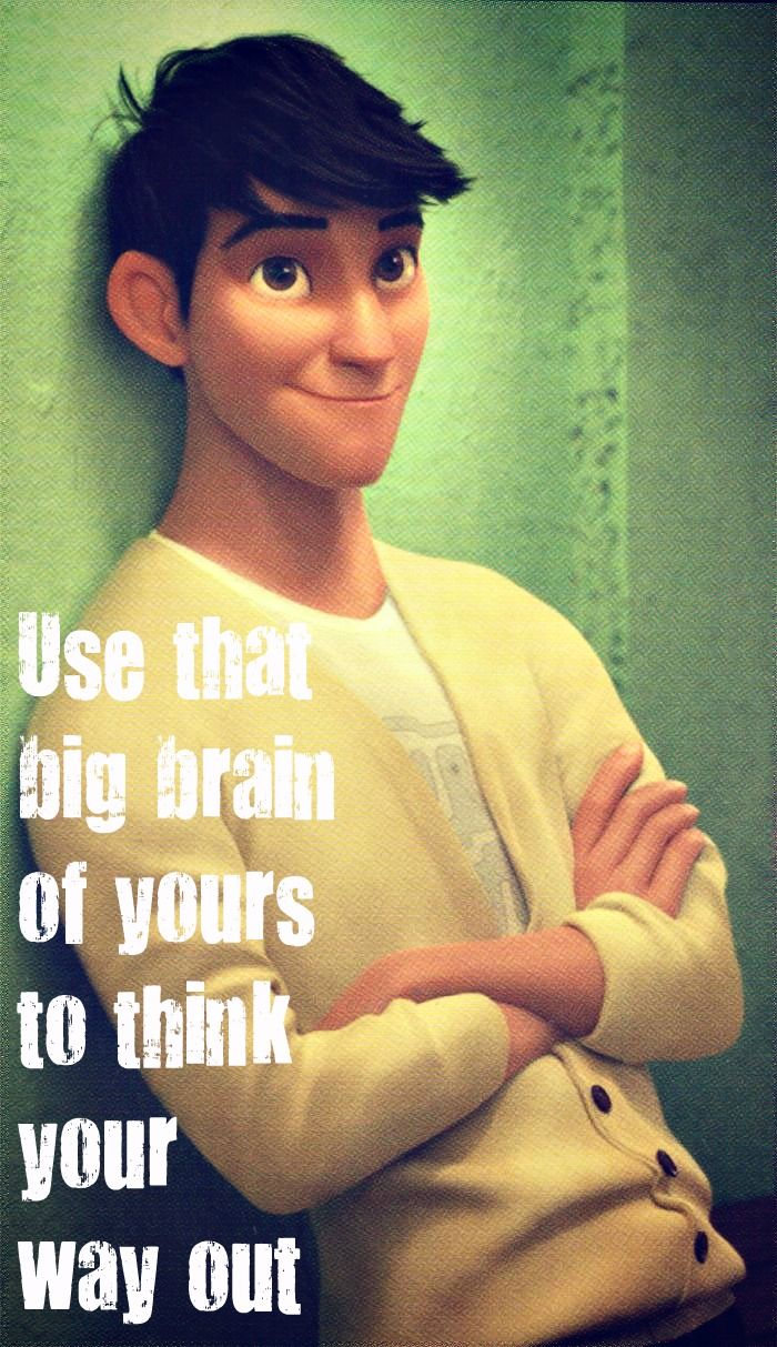 """""""Use that big brain of yours to think your way out."""" -Tadashi (my fave character ^_^)"""