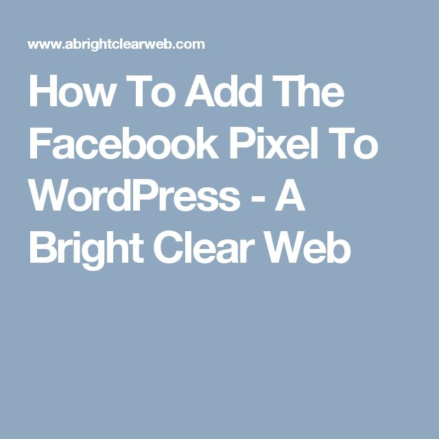 How To Add The Facebook Pixel To WordPress - A Bright Clear Web