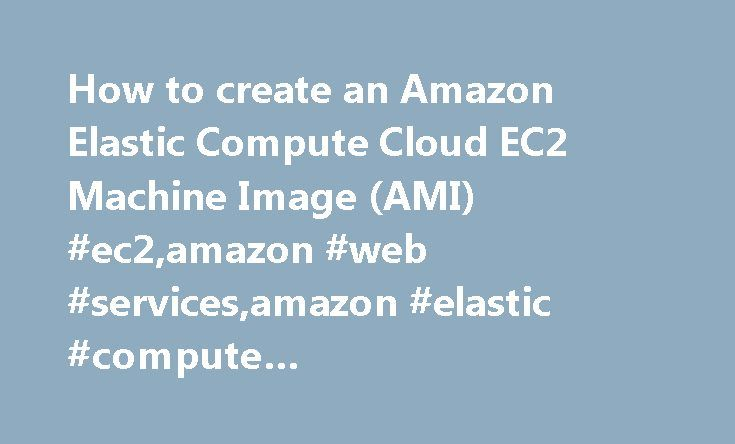 How to create an Amazon Elastic Compute Cloud EC2 Machine Image (AMI) #ec2,amazon #web #services,amazon #elastic #compute #cloud,ami,machine #image,how #to,phil #chen http://missouri.remmont.com/how-to-create-an-amazon-elastic-compute-cloud-ec2-machine-image-ami-ec2amazon-web-servicesamazon-elastic-compute-cloudamimachine-imagehow-tophil-chen/  # How to create an Amazon Elastic Compute Cloud EC2 Machine Image (AMI) February 14, 2009 This how to article will go over creating a Amazon Elastic…