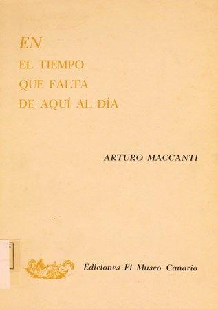 En el tiempo que falta de aquí al día / Arturo Maccanti. -- Las Palmas de Gran Canaria : El Museo Canario, 1967. http://absysnetweb.bbtk.ull.es/cgi-bin/abnetopac01?TITN=225123