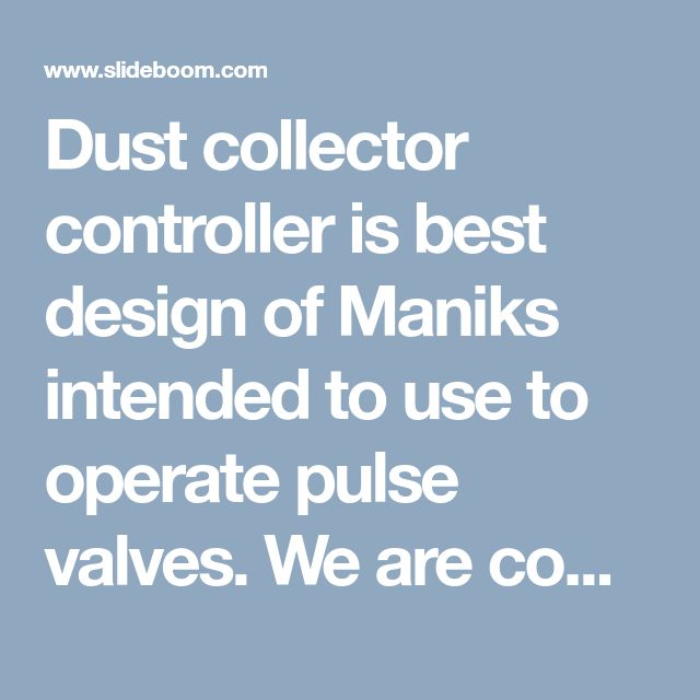 Dust collector controller is best design of Maniks intended to use to operate pulse valves. We are comparing and contrasting few of our controllers, as well as discussing how it could help you to more effectively protect your dust collector system in the most conservative manner without compromising on any quality issues. Optimum usage of dust collectors will result in revenue generation, reduce cost, save energy and increase profits.