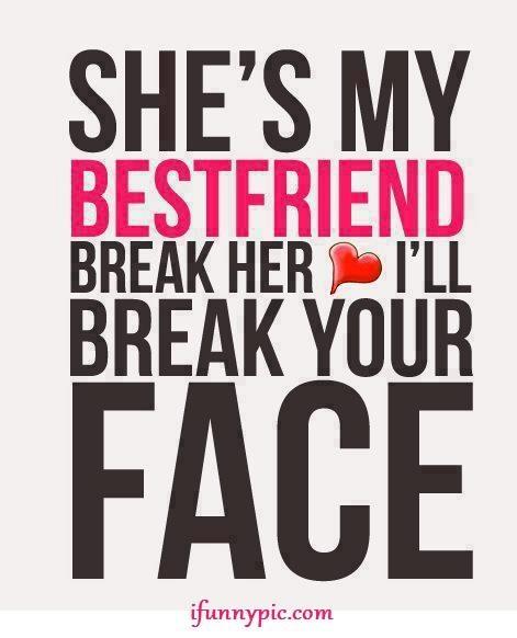 She's my best friend, break her heart, I'll break your face.