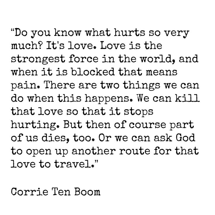 """Do you know what hurts so very much? It's love. Love is the strongest force in the world, and when it is blocked that means pain. There are two things we can do when this happens. We can kill that love so that it stops hurting. But then of course part of us dies, too. Or we can ask God to open up another route for that love to travel."" Corrie Ten Boom..........4....<3"