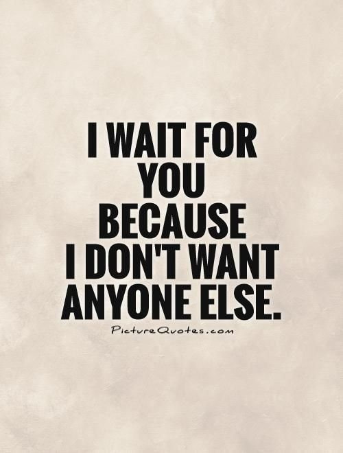 I wait for  you  because  I don't want anyone else. Picture Quotes.