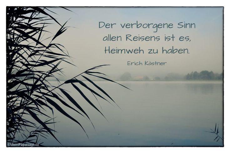 Mein Papa sagt...   Der verborgene Sinn allen Reisens ist es, Heimweh zu haben.  Erich Kästner    Weisheiten und Zitate TÄGLICH NEU auf www.MeinPapasagt.de