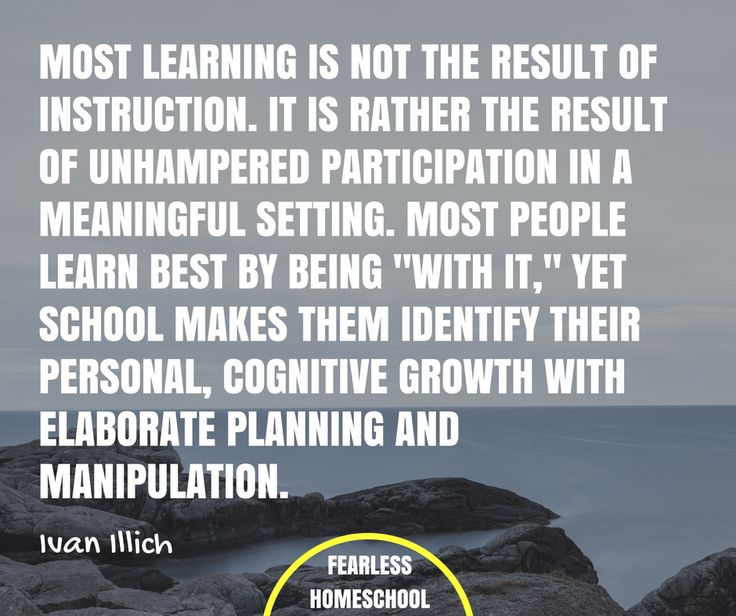 """Most learning is not the result of instruction. It is rather the result of unhampered participation in a meaningful setting. Most people learn best by being """"with it,"""" yet school makes them identify their personal, cognitive growth with elaborate planning and manipulation. Ivan Ilich deschooling quote featured on Fearless Homeschool."""