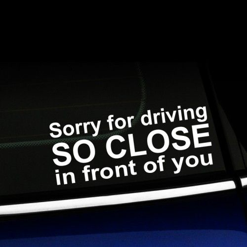 Sorry for Driving So Close in Front of You