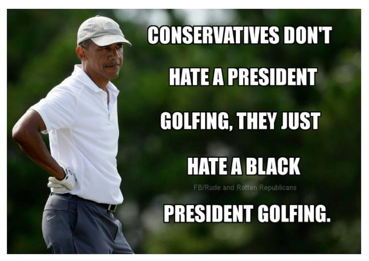 Conservative don't hate a president golfing. They just hate a black president golfing.