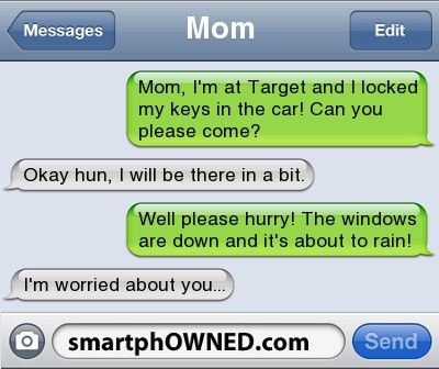 MomMom, I'm at Target and I locked my keys in the car! Can you please come? | Okay hun, I will be there in a bit. | Well please hurry! The windows are down and it's about to rain! | I'm worried about you...