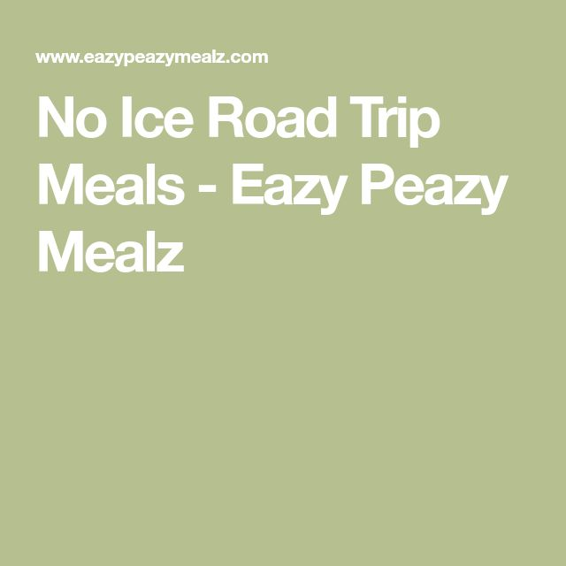 No Ice Road Trip Meals - Eazy Peazy Mealz