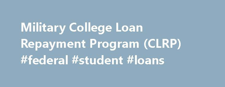 Military College Loan Repayment Program (CLRP) #federal #student #loans http://loan.remmont.com/military-college-loan-repayment-program-clrp-federal-student-loans/  #military loan # Military College Loan Repayment Program (CLRP) The College Loan Repayment Program is an enlistment incentive. Like other enlistment incentives authorized by Congress, each of the services are free to offer the program, or not, as they see fit, in order to meet their established recruiting goals. Under the…