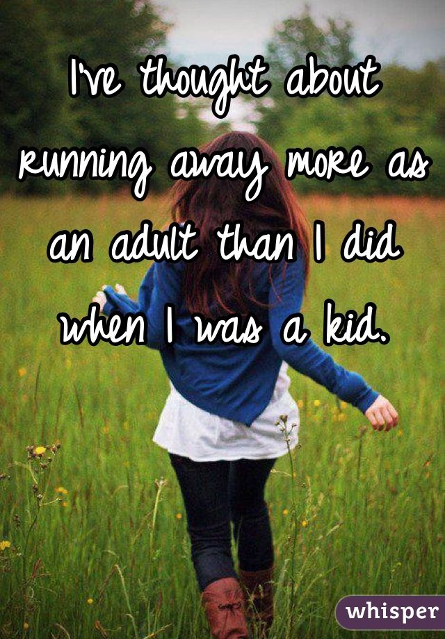 I've thought about running away more as an adult than I did when I was a kid.