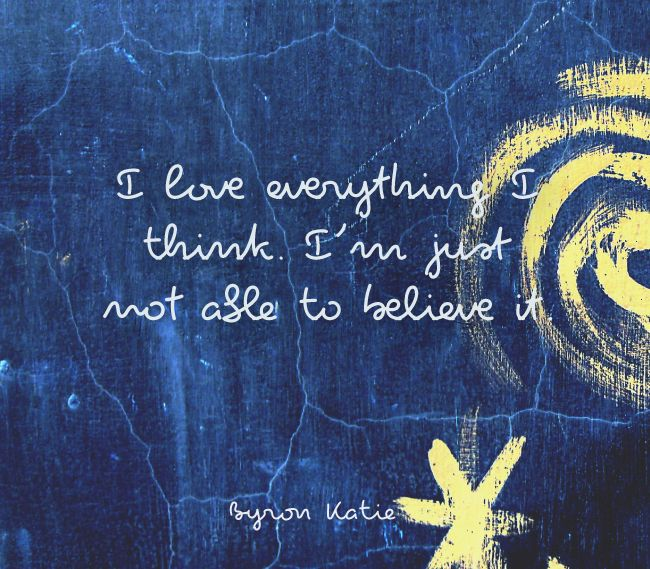 I love everything I think. I'm just not able to believe it.  —Byron Katie