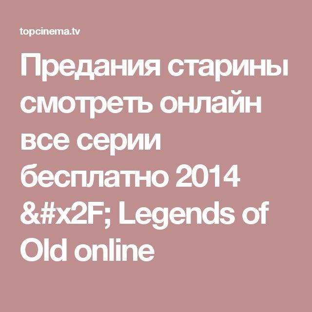 Предания старины смотреть онлайн  все серии бесплатно 2014 / Legends of Old online