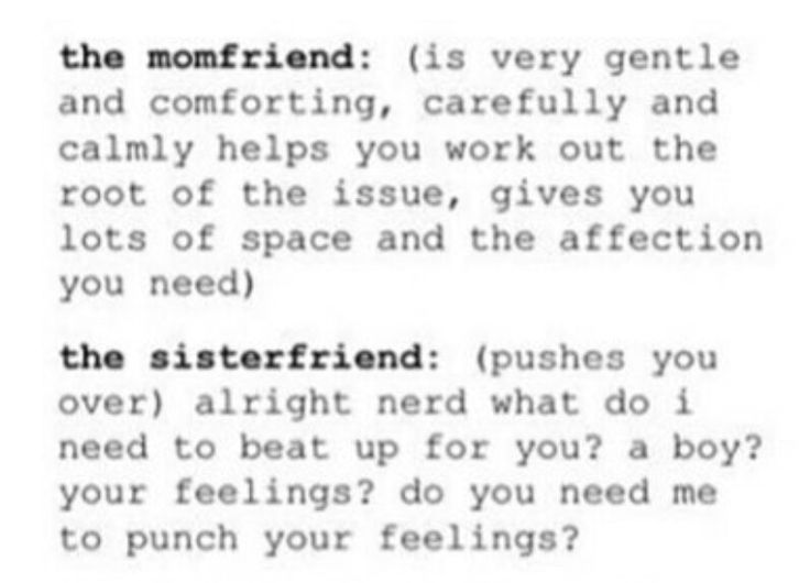 I have a momfriend and she is the reason I can survive school somehow. But I am not a momfriend and not a sisterfriend. I am much like a daughterfriend who needs a momfriend to survive and care about her because alone she would just die immediately.