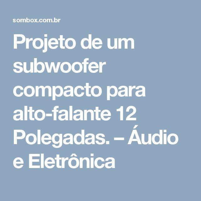 Projeto de um subwoofer compacto para alto-falante 12 Polegadas. – Áudio e Eletrônica