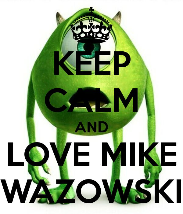 Mike Wazowski. I really love mike. He's smart, funny, and when he has a goal he tries to accomplish it.