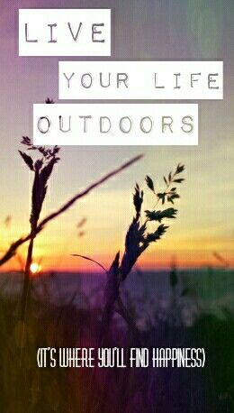 Live Life Outdoors If You Want To Be Happy #wisdom #outdoors #inspire #