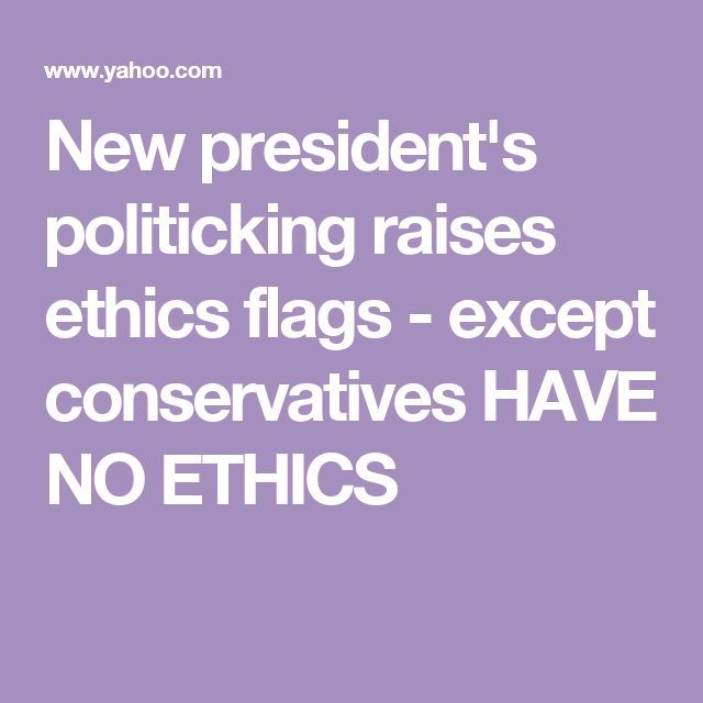 New president's politicking raises ethics flags - except conservatives HAVE NO ETHICS