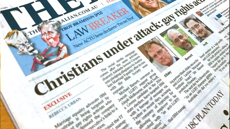 """""""Christians under attack"""". That was the headline on the front page of today's The Australian newspaper. I don't want to sound alarmist but we have to ask what is going on in our nation. After last week's attack by intolerant same-sex marriage activists on Coopers Beer and the Bible Society (for being tolerant), a senior executive at IBM Australia has this week been harassed by the same homosexual twitter activists."""