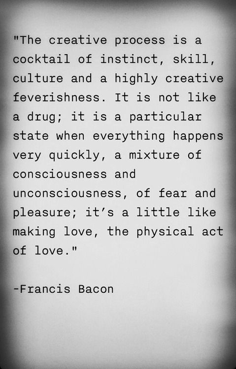 """The creative process is a cocktail of instinct, skill, culture and a highly creative feverishness. It is not like a drug; it is a particular state when everything happens very quickly..."" - Francis Bacon"