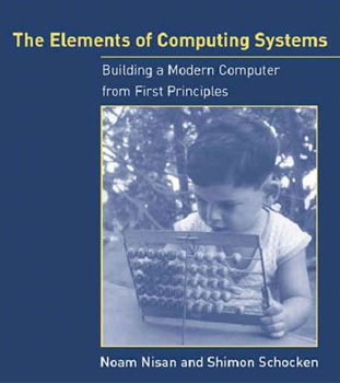 The Elements of Computing Systems: Building a Modern Computer from First Principles - by Noam Nisan and Shimon Schocken