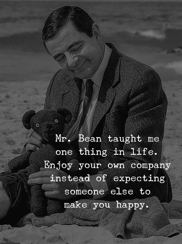 Mr Bean Taught Me One Thing In Life Enjoy Your Own Company Instead Of Expecting Someone Else To Make You Happy Life Quotes Wise Quotes Funny Quotes