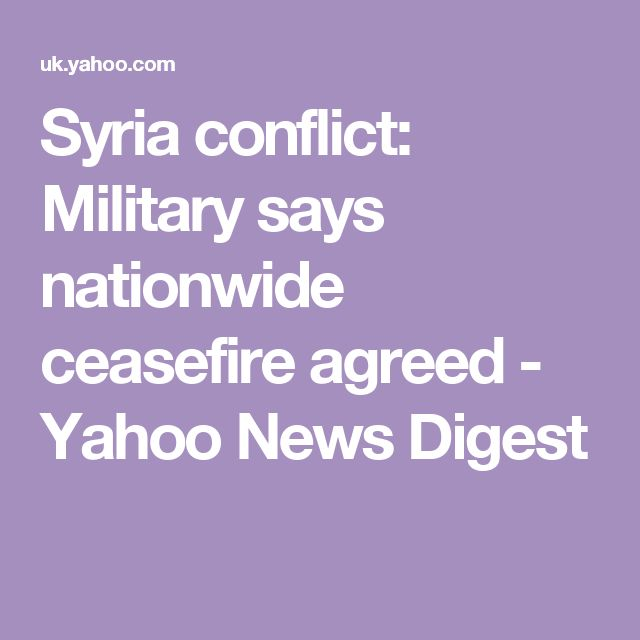 Syria conflict: Military says nationwide ceasefire agreed - Yahoo News Digest