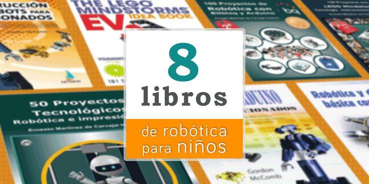 Los mejores libros de robótica para niños y no tan niños. 8 manuales en español con mil ideas para proyectos de robótica con Lego Mindstorms, Arduino...