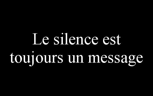 Silence is always a message.  And most of times it means more than lots of words.