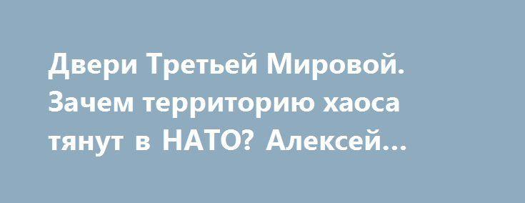 Двери Третьей Мировой. Зачем территорию хаоса тянут в НАТО? Алексей Журавко https://apral.ru/2017/07/16/dveri-tretej-mirovoj-zachem-territoriyu-haosa-tyanut-v-nato-aleksej-zhuravko.html  Три года пребывания шайки Порошенко и компании, привели к тому, что народ уже не оказывает никакого влияния на дальнейшую судьбу государства. Выборы уже ничего не поменяют. Денежные мешки, в лице олигархов, сами формируют ту власть, которая им была нужна. К этим процессам подключились США и ЕС, а также…