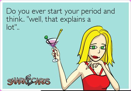 "Do you ever start your period and think.. ""well, that explains a lot"".. 